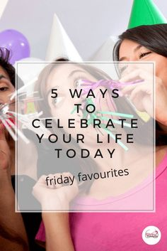 Friday Favourites: 5 ways to celebrate your life today via @https://au.pinterest.com/loncaric2047/pins/