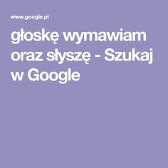 głoskę wymawiam oraz słyszę - Szukaj w Google