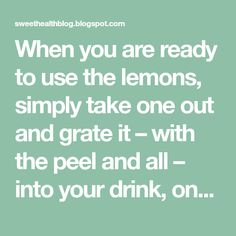 When you are ready to use the lemons, simply take one out and grate it – with the peel and all – into your drink, onto your salad, ice crea...