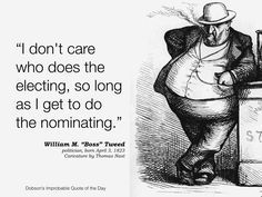 """I don't care who does the electing, so long as I get to do the nominating."" William M. ""Boss"" Tweed, politician, born April 3, 1823. Caricature by Thomas Nast."