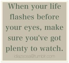 "One of my life quotes :) only mines goes more like ""...make sure its worth watching"""