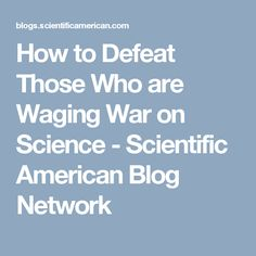 How to Defeat Those Who are Waging War on Science - Scientific American Blog Network