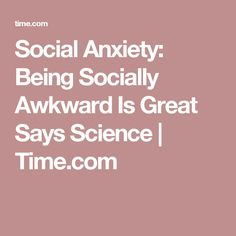 Social Anxiety: Being Socially Awkward Is Great Says Science | Time.com