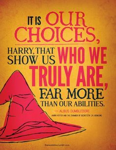 It is our choices, Harry, that show us who we truly are, far more than our abilities.  ~ Albus Dumbledore