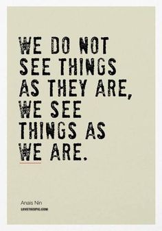 We See Things As We Are ..