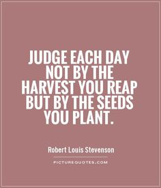 Judge each day not by the harvest you reap but by the seeds you plant. Motivational quotes on PictureQuotes.com.