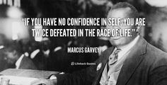 If you have no confidence in self, you are twice defeated in the race of life. - Marcus Garvey at Lifehack QuotesMarcus Garvey at http://quotes.lifehack.org/by-author/marcus-garvey/