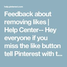 Feedback about removing likes | Help Center-- Hey everyone if you miss the like button tell Pinterest with this feedback link-don't forget ppl are more likely to listen when you are kind