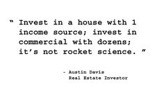 Invest in a house with 1 income source; invest in commercial with dozens; it's not rocket science. - Austin Davis, Real Estate Investor. http://www.creprogram.com/?pinterestq4