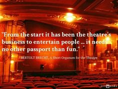 """""""From the start it has been the theatre's business to entertain people ... it needs no other passport than fun."""" - BERTOLT BRECHT, A Short Organum for the Theatre  #theatre #quotes"""