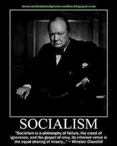 """Winston Churchill ~ SOCIALISM - """"Socialism is a philosophy of failure, the creed of ignorance, and the gospel of envy, its inherent virtue is the equal sharing of misery ... """""""