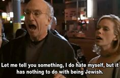 """Let me tell you something. I do hate myself, but it has nothing to do with being Jewish.""-Larry David"