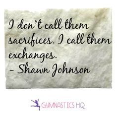 """""""I don't call them sacrifices. I call them exchanges"""" Shawn Johnson quote. Gymnastics Quotes, Gymnastics Gifts, Olympic Gymnastics, Gymnastics Stuff, Elite Gymnastics, Soccer Stuff, Shawn Johnson Quotes, Shawn Johnson Wedding, Quotes For Kids"""