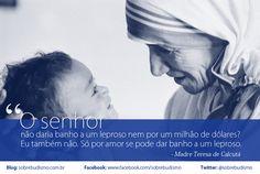 """""""O senhor não daria banho a um leproso nem por um milhão de dólares? Eu também não. Só por amor se pode dar banho a um leproso."""" Madre Teresa de Calcuta - Veja mais sobre Espiritualidade & Autoconhecimento no blog: http://sobrebudismo.com.br/"""