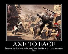 Because nothing says hello how's your day like a 15 pound axe to the face