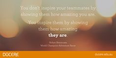 You don't inspire your teammates by showing them how amazing you are. You inspire them by showing them how amazing they are.  Robyn Benincasa World Champion Adventure Racer