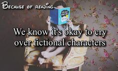 Because Of Reading we know its ok to cry over fictional characters. Dobby, Fred, Snape, Lily and James Potter, Sirius, Rue, Prim, Finnick, Newt, Augustus Waters, Tris. There are to many.