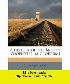 A history of the British zoophytes [microform] (9781178493030) George Johnston , ISBN-10: 1178493032  , ISBN-13: 978-1178493030 ,  , tutorials , pdf , ebook , torrent , downloads , rapidshare , filesonic , hotfile , megaupload , fileserve