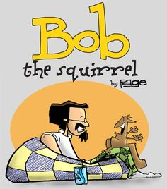Bob the Squirrel by Frank Page: Welcome to the wonderful world of obsessive compulsive cartoonist Frank Page and his band of misfits. Bob the Squirrel chronicles the life and times of Bob, a squirrel and Frank, the human he's taken in as his own. There's something for everyone in Bob the Squirrel... so, make a daily stop to see what's going on. You will not be disappointed. | http://gocomics.com/bobthesquirrel | #comics #squirrels #humor | © Frank Page