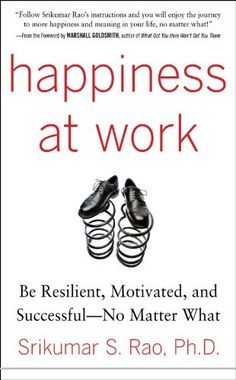 Happiness at Work: Be Resilient, Motivated, and Successful - No Matter What de [Rao, Srikumar]