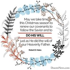 "Elder Robert D. Hales: ""May we take time this Christmas season to renew our covenants to follow the Savior and to do his will, just as he did the will of our Heavenly Father."" #lds #quotes #Christmas"