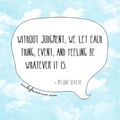 """""""Without judgment, we let each thing, event, day, and feeling be wheather it is."""" Melodie Beattie"""