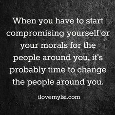 When you have to start compromising yourself or your morals for the people arOund you,  it' s probably time to change the people around you.
