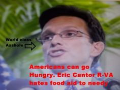 Congressman Eric Cantor R-VA. Pushed bill to cut food stamps. One slimy piece of crap..
