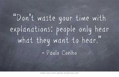 """""""Dont waste your time with explanations: people only hear what they want to hear."""""""