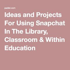 Ideas and Projects For Using Snapchat In The Library, Classroom & Within Education