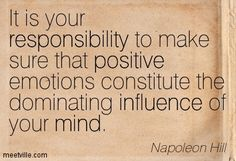 It is your responsibility to make sure that positive emotions constitute the dominating influence of your mind