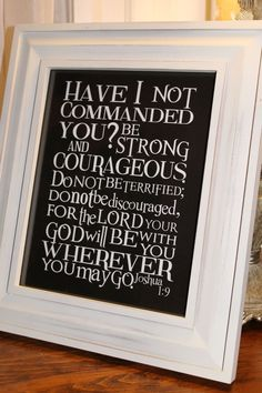 Have I not commanded you? Be strong and courageous. Do not be terrified. Do not be discouraged, for the Lord your God will be with you wherever you may go.
