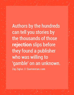 Authors by the hundreds can tell you stories by the thousands of those rejection slips before they found a publisher who was willing to 'gamble' on an unknown.