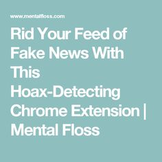 Rid Your Feed of Fake News With This Hoax-Detecting Chrome Extension | Mental Floss