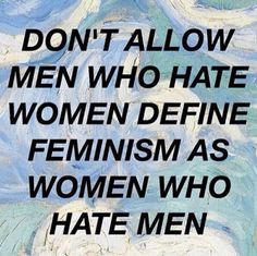 Don't allow en who hate women define feminism as women who hate men.