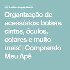 Organização de acessórios: bolsas, cintos, óculos, colares e muito mais! | Comprando Meu Apê