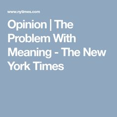 Opinion | The Problem With Meaning - The New York Times