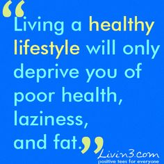 Fitness quote Living a healthy lifestyle will only deprive you of poor health, laziness, and fat