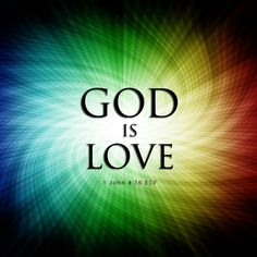nd we have known and believed the love that God hath to us. God is love; and he that dwelleth in love dwelleth in God, and God in him. -1 John 4:16