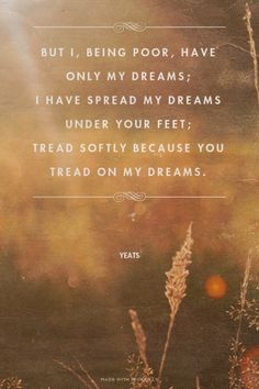 But I, being poor, have only my dreams; I have spread my dreams under your feet; Tread softly because you tread on my dreams. - Yeats
