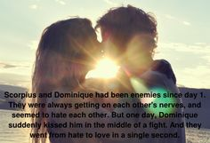 Scorpius y Dominique eran enemigos desde el primer día. Siempre ponían de los nervios al otro y parecían odiarse. Pero un día, Dominique le besó de repente en medio de una pelea. Y pasaron del odio al amor en un segundo. Based on a request by: anon