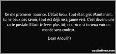 De me promener nourrice. C'était beau. Tout était gris. Maintenant, tu ne peux pas savoir, tout est déjà rose, jaune vert. C'est devenu une carte postale. Il faut te lever plus tôt, nourrice, si tu veux voir un monde sans couleur. (Jean Anouilh) #citations #JeanAnouilh Jean Anouilh, Pretty Words, Cards Against Humanity, Wet Nurse, Thinking About You, Quotes, Beautiful Words, Proverbs, Texts