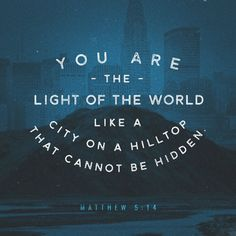 """""""You are the light of the world—like a city on a hilltop that cannot be hidden. No one lights a lamp and then puts it under a basket. Instead, a lamp is placed on a stand, where it gives light to everyone in the house. Matthew 5:14-15 NLT http://bible.com/116/mat.5.14-15.NLT"""