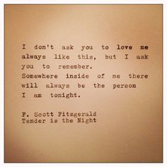"""I don't ask you to love me always like this, but I ask you to remember. Somewhere inside of me there will always be there person I am tonight."" - F. Scott Fitzgerald, 'Tender is the Night'"