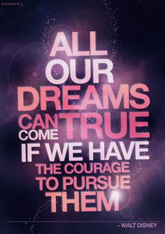 All our dreams can come true, if we have the courage to pursue them ~ Walt Disney