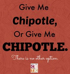 Give me Chipotle, or Give Me CHIPOTLE. There is no other option.