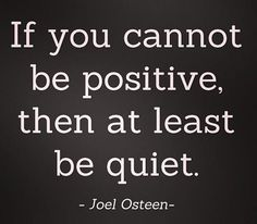 If you cannot be positive, then at least be quiet!