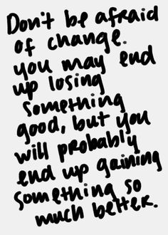 don't be afraid of change. you may end up losing something good, but you will probably end up gaining something so much better.