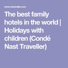 The best family hotels in the world | Holidays with children (Condé Nast Traveller)