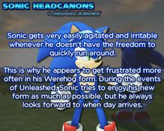Sonic gets very easily agitated and irritable whenever he doesn't have the freedom to quickly run around. This is why he appears to get frustrated more often in his Werehog form. During the events of Unleashed, Sonic tries to enjoy his new form as...